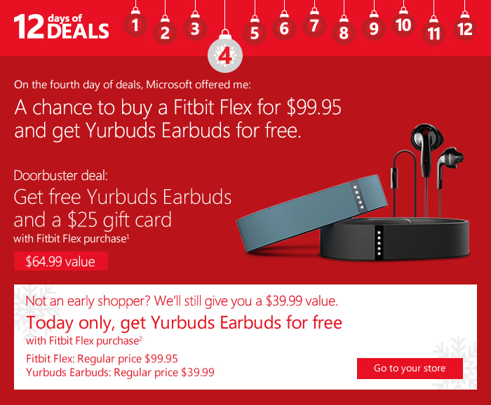 A chance to buy a Fitbit Flex for $99.95 and get Yurbuds Earbuds for free. Doorbuster deal: Get free Yurbuds Earbuds and a $25 gift card with Fitbit Flex purchase(1) $64.99 value. Go to your store