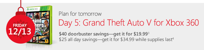 Plan for tomorrow. Day 5: Grand Theft Auto V for Xbox 360. $40 doorbuster savings-get it for $19.99(3) $25 all day savings—get it for $34.99 while supplies last(4)